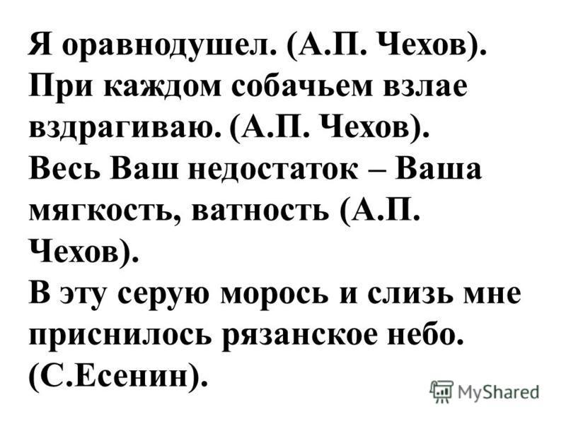 Я оравнодушел. (А.П. Чехов). При каждом собачьем взлае вздрагиваю. (А.П. Чехов). Весь Ваш недостаток – Ваша мягкость, важность (А.П. Чехов). В эту серую морось и слизь мне приснилось рязанское небо. (С.Есенин).