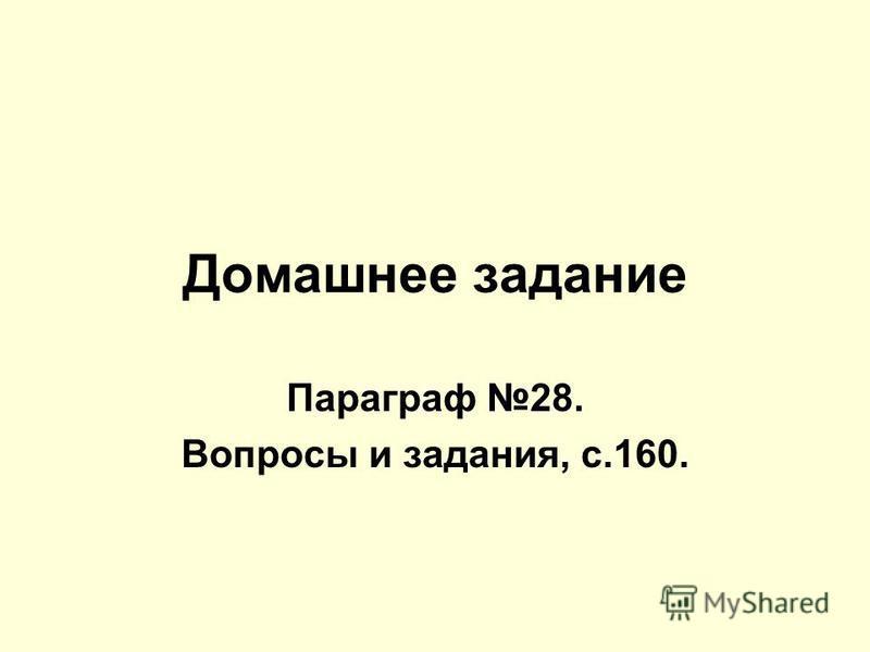 Домашнее задание Параграф 28. Вопросы и задания, с.160.
