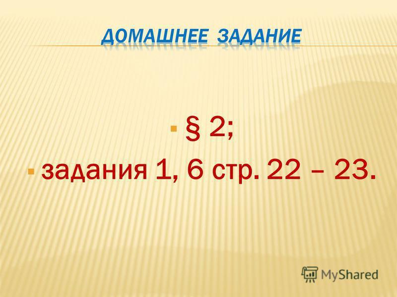 § 2; задания 1, 6 стр. 22 – 23.