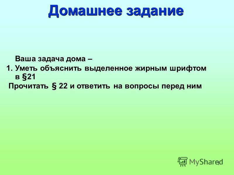 1 Домашнее задание Ваша задача дома – 1. Уметь объяснить выделенное жирным шрифтом в §21 Прочитать § 22 и ответить на вопросы перед ним