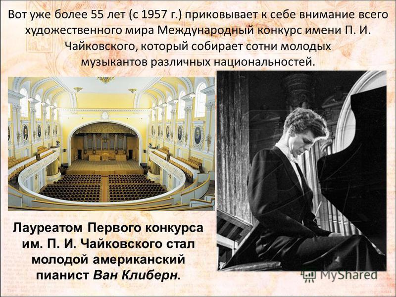 Вот уже более 55 лет (с 1957 г.) приковывает к себе внимание всего художественного мира Международный конкурс имени П. И. Чайковского, который собирает сотни молодых музыкантов различных национальностей. Лауреатом Первого конкурса им. П. И. Чайковско