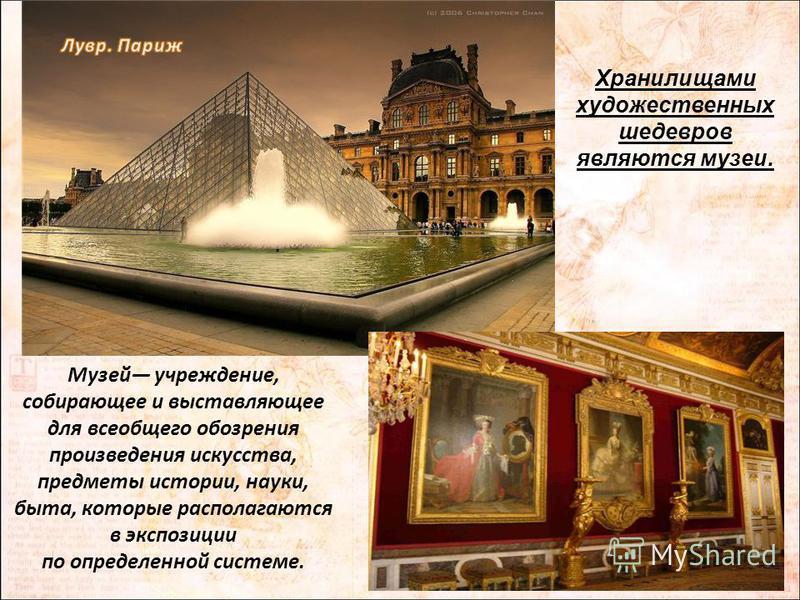 Музей учреждение, собирающее и выставляющее для всеобщего обозрения произведения искусства, предметы истории, науки, быта, которые располагаются в экспозиции по определенной системе. Хранилищами художественных шедевров являются музеи.