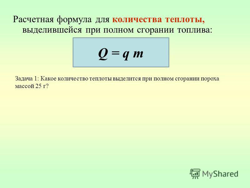 Расчетная формула для количества теплоты, выделившейся при полном сгорании топлива: Q = q m Задача 1: Какое количество теплоты выделится при полном сгорании пороха массой 25 г?