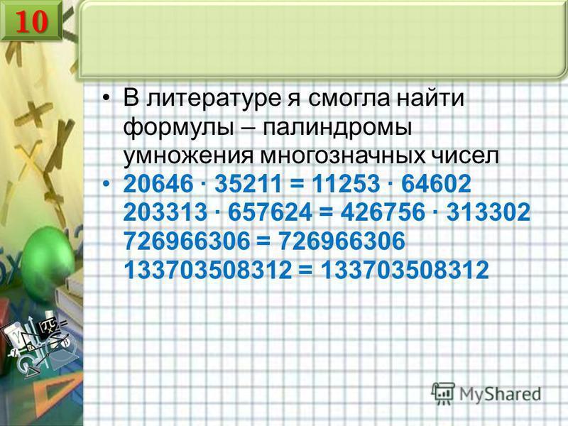 1010 В литературе я смогла найти формулы – палиндромы умножения многозначных чисел 20646 35211 = 11253 64602 203313 657624 = 426756 313302 726966306 = 726966306 133703508312 = 133703508312