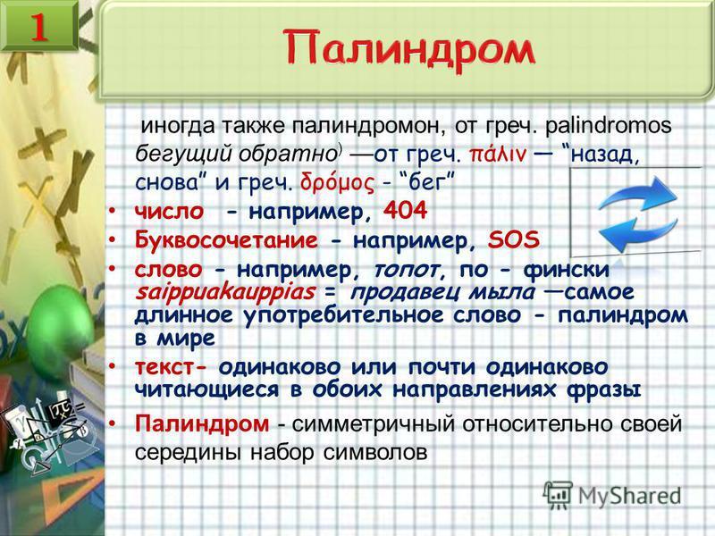 иногда также палиндромом, от греч. palindromos бегущий обратно ) от греч. πάλιν назад, снова и греч. δρóμος - бег число - например, 404 Буквосочетание - например, SOS слово - например, топот, по - фински saippuakauppias = продавец мыла самое длинное