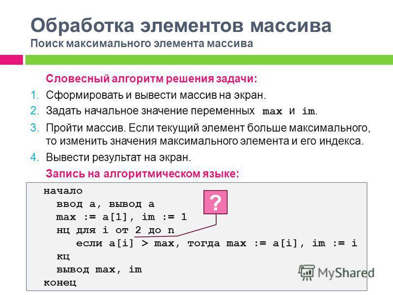 Обработка элементов массива Поиск максимального элемента массива Словесный алгоритм решения задачи: 1. Сформировать и вывести массив на экран. 2. Задать начальное значение переменных max и im. 3. Пройти массив. Если текущий элемент больше максимально