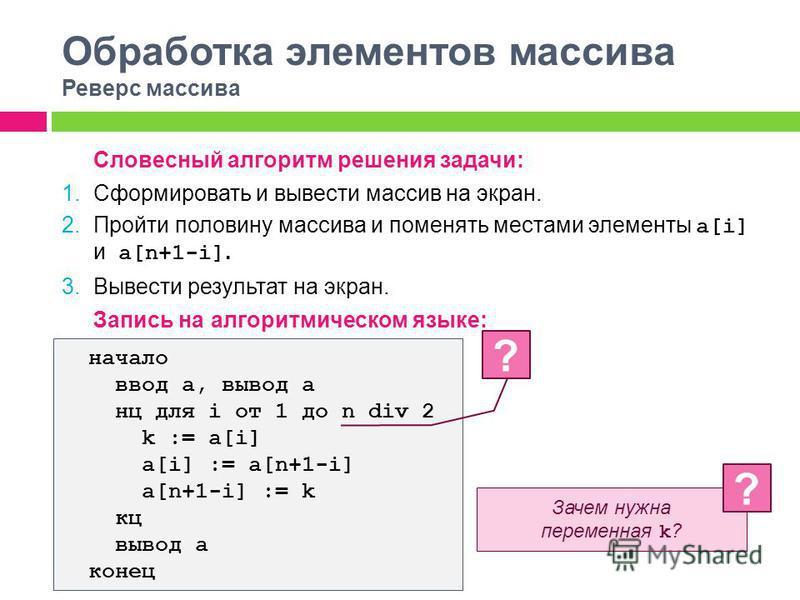 Обработка элементов массива Реверс массива Словесный алгоритм решения задачи: 1. Сформировать и вывести массив на экран. 2. Пройти половину массива и поменять местами элементы a[i] и a[n+1-i]. 3. Вывести результат на экран. Запись на алгоритмическом