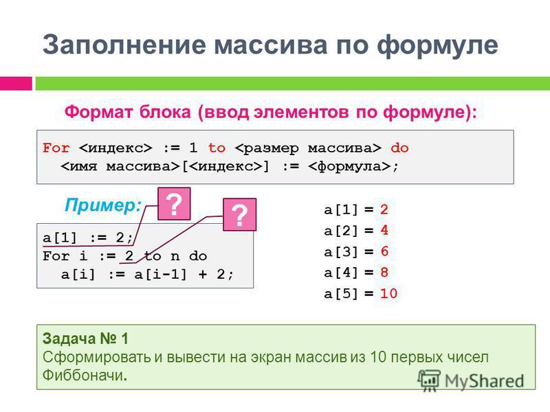 Заполнение массива по формуле Формат блока (ввод элементов по формуле): Пример: For := 1 to do [ ] := ; a[1] := 2; For i := 2 to n do a[i] := a[i-1] + 2; ? Задача 1 Сформировать и вывести на экран массив из 10 первых чисел Фиббоначи. a[1] = a[2] = a[