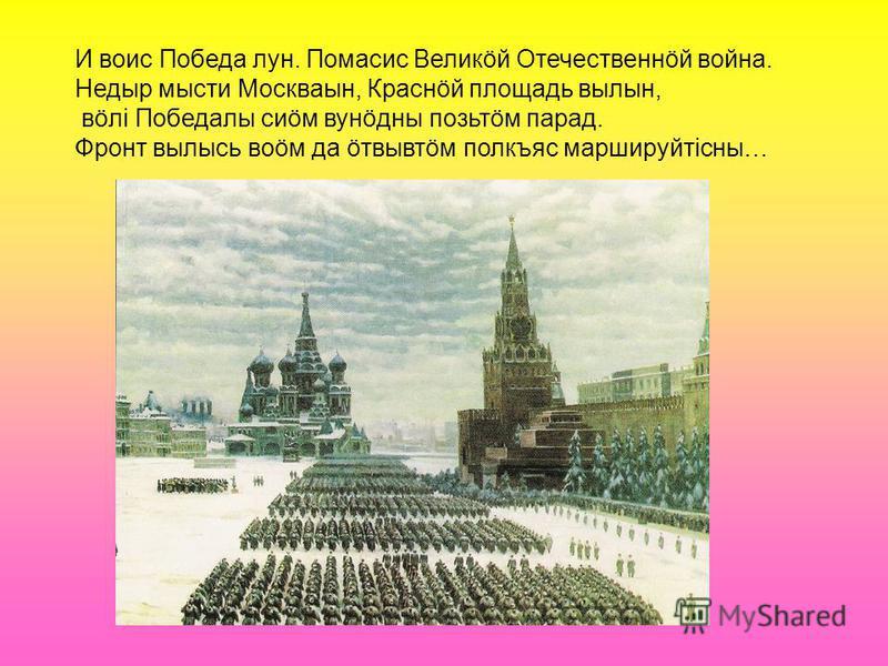 И воис Победа лун. Помасис Великöй Отечественнöй война. Недыр мести Москваын, Краснöй площадь волны, вöлi Победалы сиöм вунöдны позьтöм парад. Фронт вылысь воöм да öтвывтöм полкъяс маршируйтiсны…