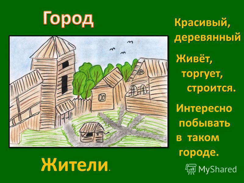 Красивый,деревянный Живёт, торгует, торгует, строится. строится. Интересно побывать в таком городе. Жители.