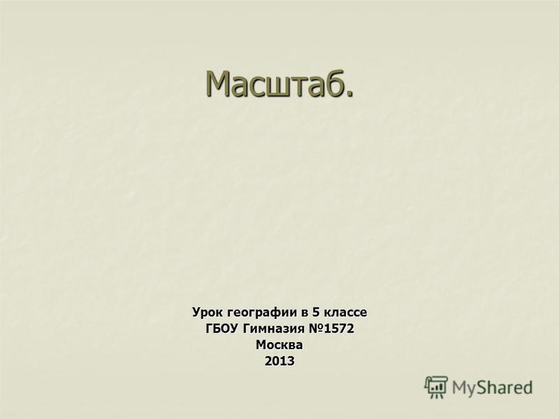 Масштаб. Урок географии в 5 классе ГБОУ Гимназия 1572 Москва 2013