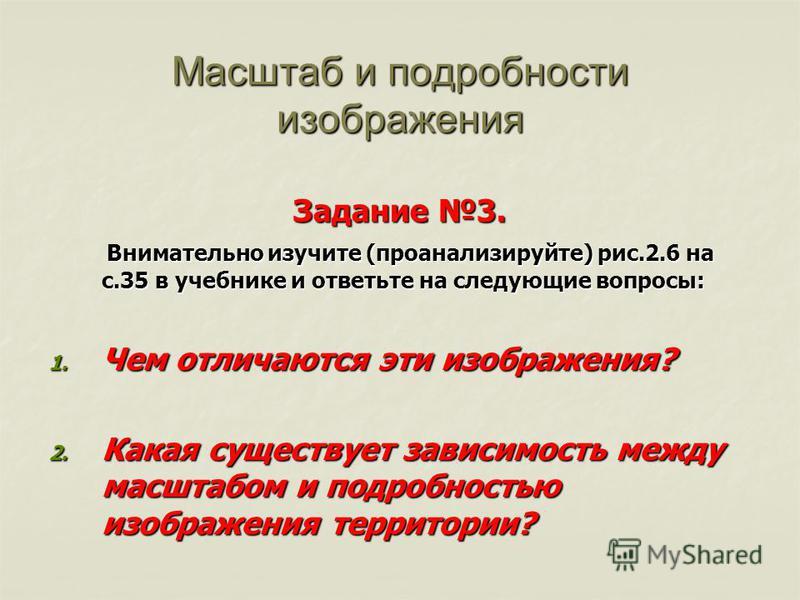 Масштаб и подробности изображения Задание 3. Внимательно изучите (проанализируйте) рис.2.6 на с.35 в учебнике и ответьте на следующие вопросы: Внимательно изучите (проанализируйте) рис.2.6 на с.35 в учебнике и ответьте на следующие вопросы: 1. Чем от