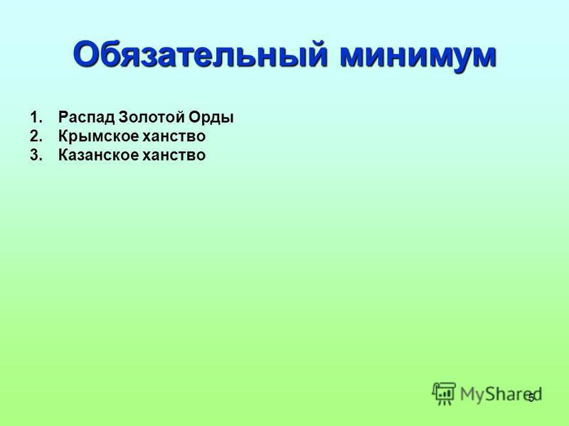 5 Обязательный минимум 1. Распад Золотой Орды 2. Крымское ханство 3. Казанское ханство