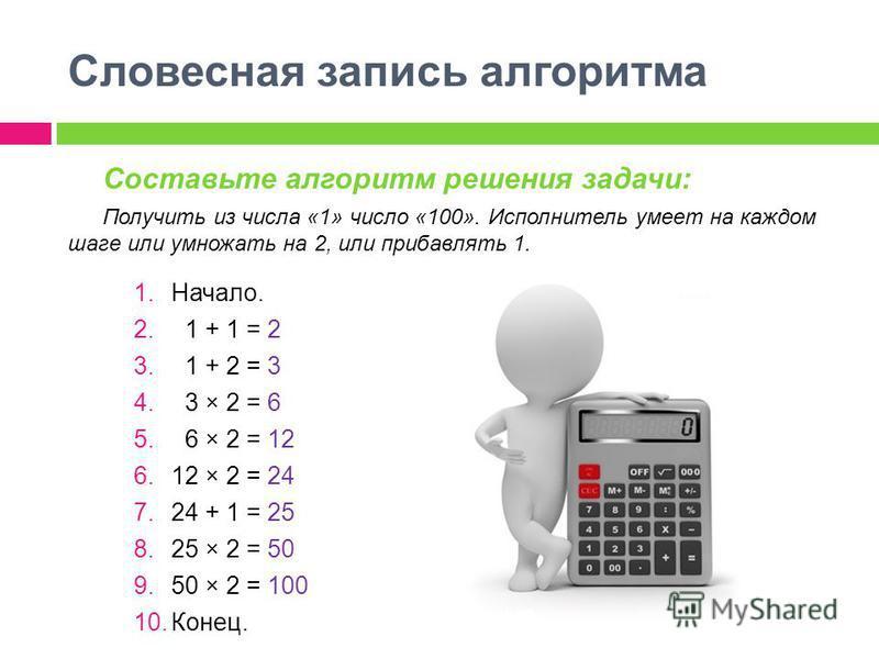 Составьте алгоритм решения задачи: Получить из числа «1» число «100». Исполнитель умеет на каждом шаге или умножать на 2, или прибавлять 1. 1.Начало. 2. 1 + 1 = 2 3. 1 + 2 = 3 4. 3 × 2 = 6 5. 6 × 2 = 12 6.12 × 2 = 24 7.24 + 1 = 25 8.25 × 2 = 50 9.50