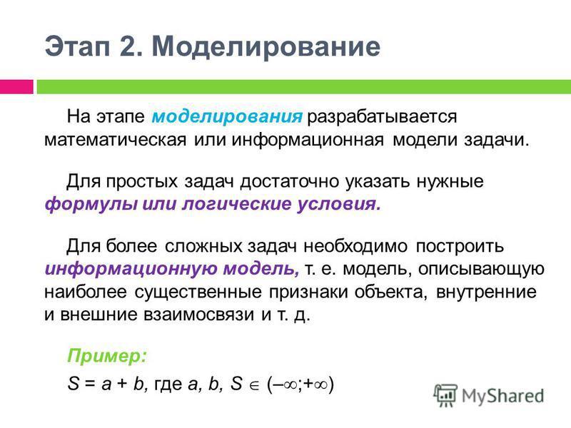 Этап 2. Моделирование На этапе моделирования разрабатывается математическая или информационная модели задачи. Для простых задач достаточно указать нужные формулы или логические условия. Для более сложных задач необходимо построить информационную моде