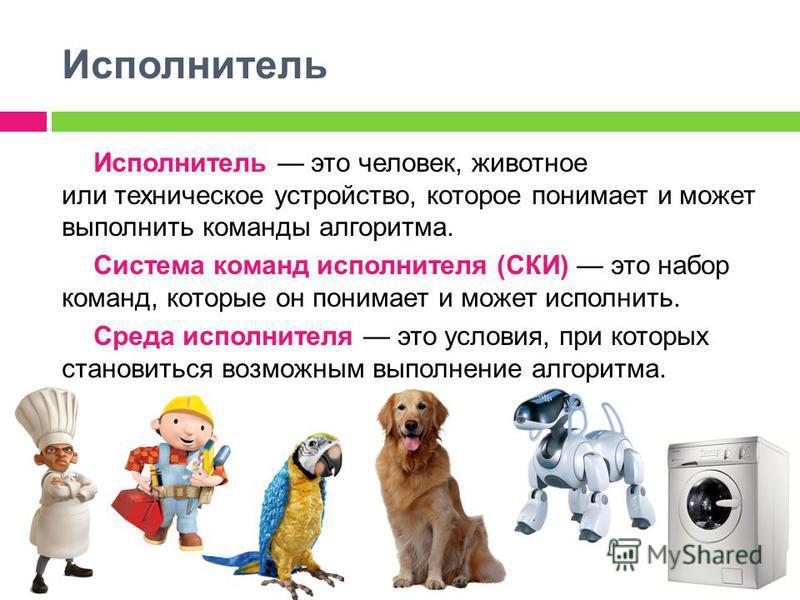 Исполнитель Исполнитель это человек, животное или техническое устройство, которое понимает и может выполнить команды алгоритма. Система команд исполнителя (СКИ) это набор команд, которые он понимает и может исполнить. Среда исполнителя это условия, п