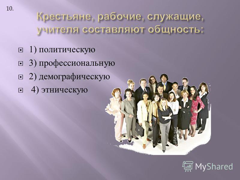 1) политическую 3) профессиональную 2) демографическую 4) этническую 10.