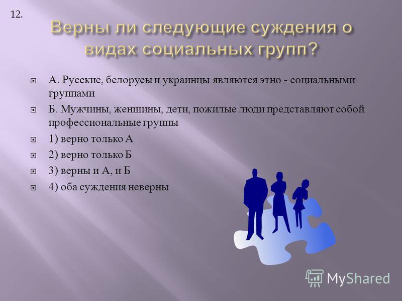 А. Русские, белорусы и украинцы являются этно - социальными группами Б. Мужчины, женщины, дети, пожилые люди представляют собой профессиональные группы 1) верно только А 2) верно только Б 3) верны и А, и Б 4) оба суждения неверны 12.