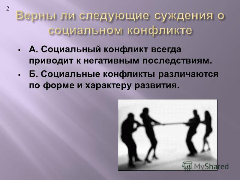 А. Социальный конфликт всегда приводит к негативным последствиям. Б. Социальные конфликты различаются по форме и характеру развития. 2.