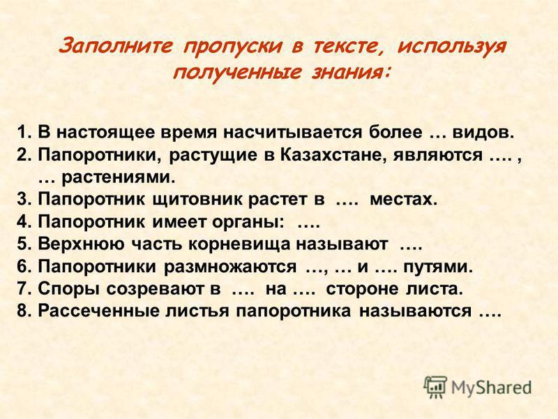 Заполните пропуски в тексте, используя полученные знания: 1. В настоящее время насчитывается более … видов. 2.Папоротники, растущие в Казахстане, являются …., … растениями. 3. Папоротник щитовник растет в …. местах. 4. Папоротник имеет органы: …. 5.