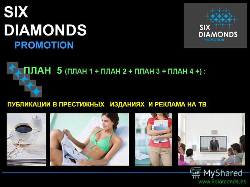 SIX DIAMONDS PROMOTION _____________________________________________________ www.6diamonds.es ПЛАН 5 (ПЛАН 1 + ПЛАН 2 + ПЛАН 3 + ПЛАН 4 +) : ПУБЛИКАЦИИ В ПРЕСТИЖНЫХ ИЗДАНИЯХ И РЕКЛАМА НА ТВ