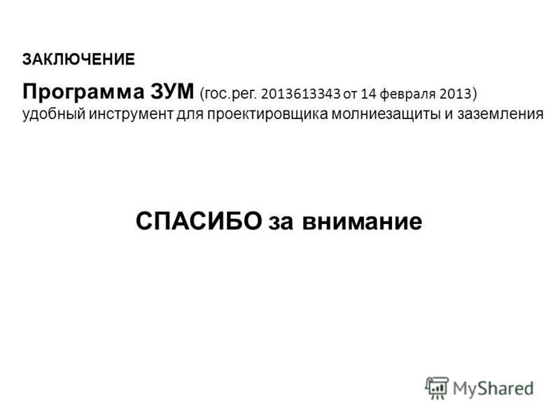 ЗАКЛЮЧЕНИЕ Программа ЗУМ (гос.рег. 2013613343 от 14 февраля 2013 ) удобный инструмент для проектировщика молниезащиты и заземления СПАСИБО за внимание