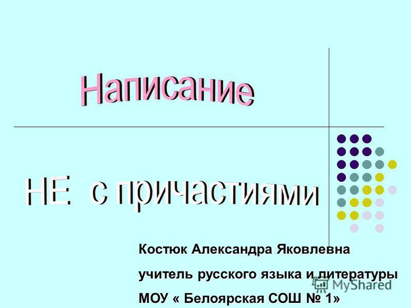 Костюк Александра Яковлевна учитель русского языка и литературы МОУ « Белоярская СОШ 1»