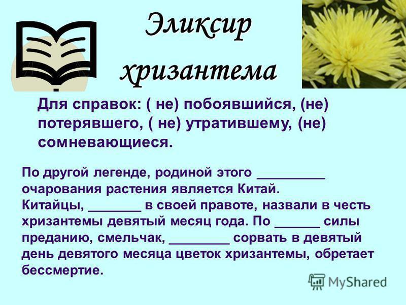 По другой легенде, родиной этого _________ очарования растения является Китай. Китайцы, _______ в своей правоте, назвали в честь хризантемы девятый месяц года. По ______ силы преданию, смельчак, ________ сорвать в девятый день девятого месяца цветок