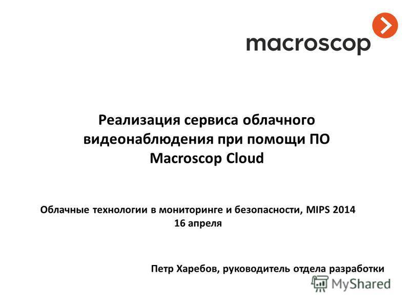 Реализация сервиса облачного видеонаблюдения при помощи ПО Macroscop Cloud Петр Харебов, руководитель отдела разработки Облачные технологии в мониторинге и безопасности, MIPS 2014 16 апреля