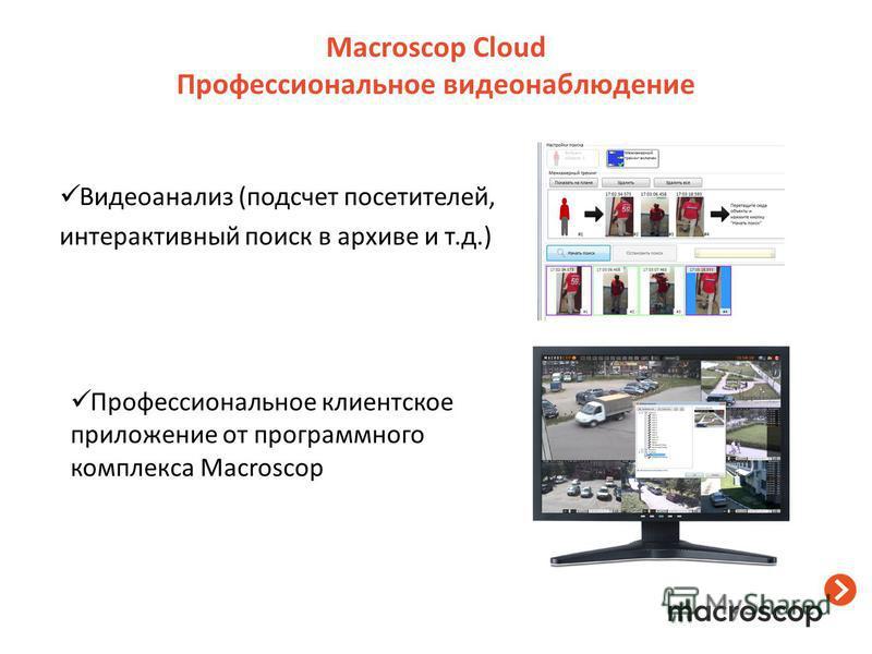 Macroscop Cloud Профессиональное видеонаблюдение Видеоанализ (подсчет посетителей, интерактивный поиск в архиве и т.д.) Профессиональное клиентское приложение от программного комплекса Macroscop