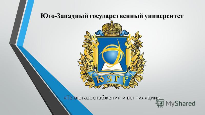 Юго-Западный государственный университет «Теплогазоснабжения и вентиляции»