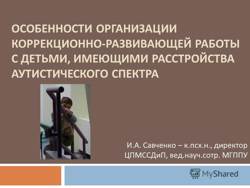 ОСОБЕННОСТИ ОРГАНИЗАЦИИ КОРРЕКЦИОННО - РАЗВИВАЮЩЕЙ РАБОТЫ С ДЕТЬМИ, ИМЕЮЩИМИ РАССТРОЙСТВА АУТИСТИЧЕСКОГО СПЕКТРА И. А. Савченко – к. псх. н., директор ЦПМССДиП, вед. науч. сотр. МГППУ
