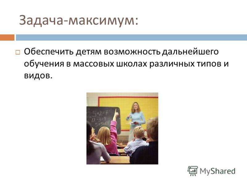 Задача - максимум : Обеспечить детям возможность дальнейшего обучения в массовых школах различных типов и видов.