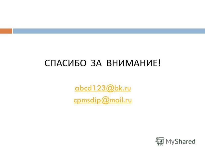 СПАСИБО ЗА ВНИМАНИЕ ! abcd123@bk.ru cpmsdip@mail.ru
