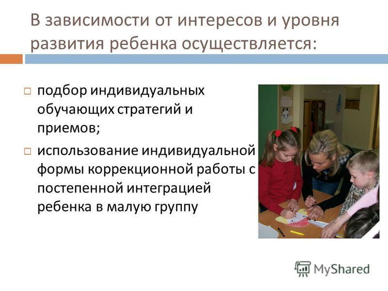 В зависимости от интересов и уровня развития ребенка осуществляется : подбор индивидуальных обучающих стратегий и приемов ; использование индивидуальной формы коррекционной работы с постепенной интеграцией ребенка в малую группу