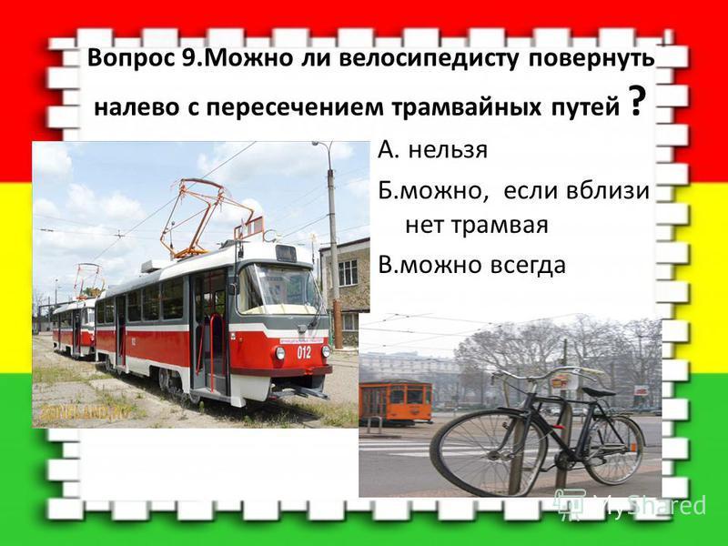 Вопрос 9. Можно ли велосипедисту повернуть налево с пересечением трамвайных путей ? А. нельзя Б.можно, если вблизи нет трамвая В.можно всегда