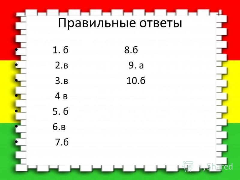 Правильные ответы 1. б 8. б 2. в 9. а 3. в 10. б 4 в 5. б 6. в 7.б
