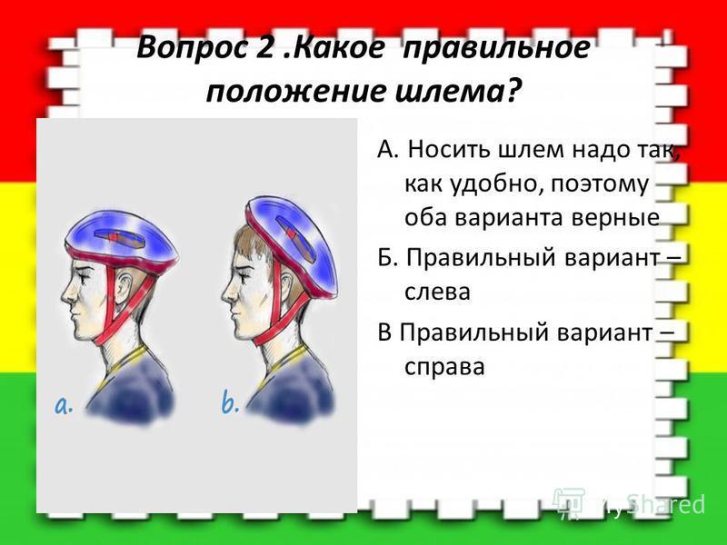 Вопрос 2. Какое правильное положение шлема? A. Носить шлем надо так, как удобно, поэтому оба варианта верные Б. Правильный вариант – слева В Правильный вариант – справа
