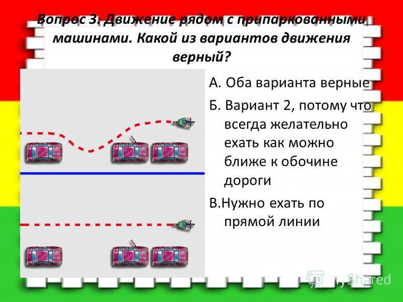 Вопрос 3. Движение рядом с припаркованными машинами. Какой из вариантов движения верный? A. Оба варианта верные Б. Вариант 2, потому что всегда желательно ехать как можно ближе к обочине дороги В.Нужно ехать по прямой линии
