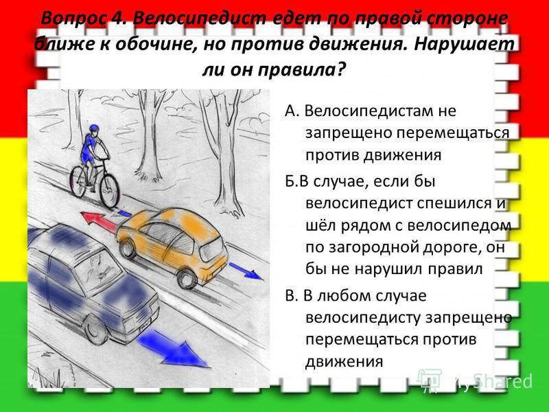 Вопрос 4. Велосипедист едет по правой стороне ближе к обочине, но против движения. Нарушает ли он правила? A. Велосипедистам не запрещено перемещаться против движения Б.В случае, если бы велосипедист спешился и шёл рядом с велосипедом по загородной д