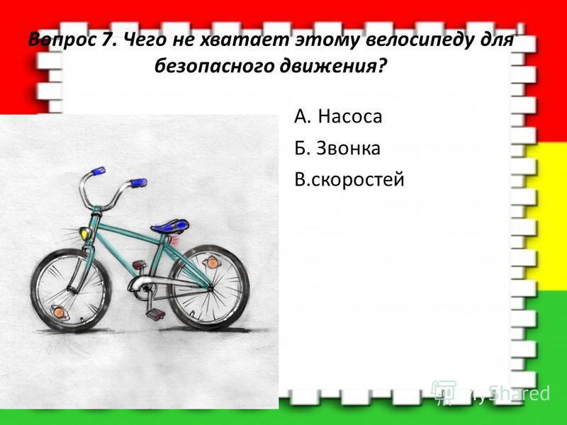Вопрос 7. Чего не хватает этому велосипеду для безопасного движения? A. Насоса Б. Звонка В.скоростей