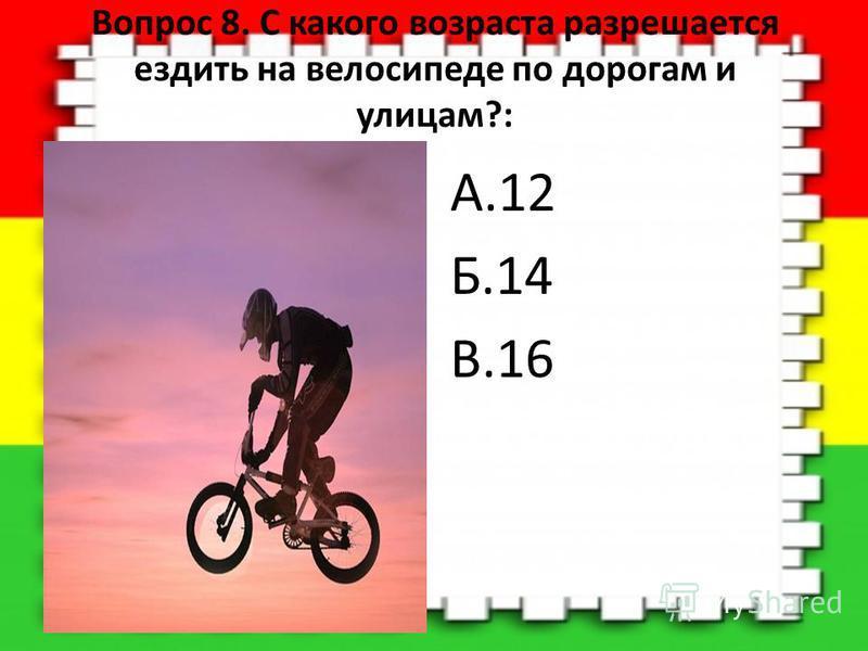 Вопрос 8. С какого возраста разрешается ездить на велосипеде по дорогам и улицам?: А.12 Б.14 В.16