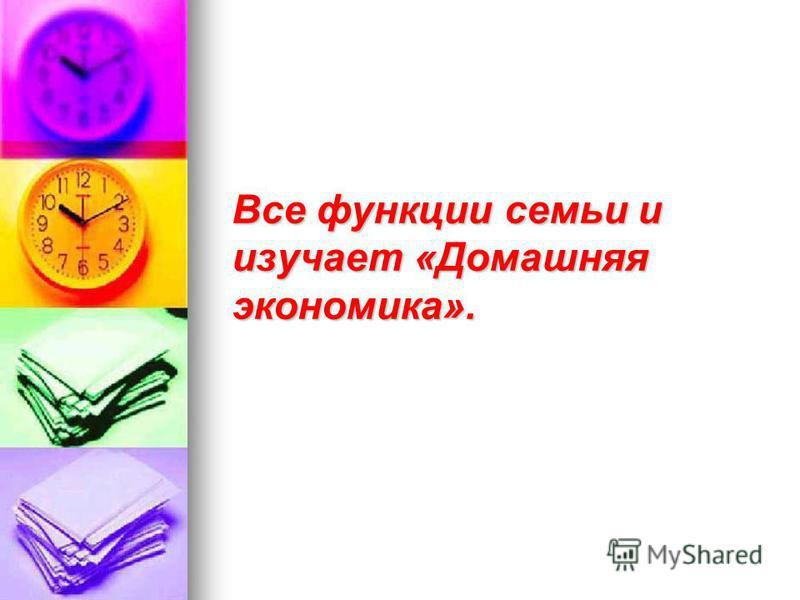 Все функции семьи и изучает «Домашняя экономика».