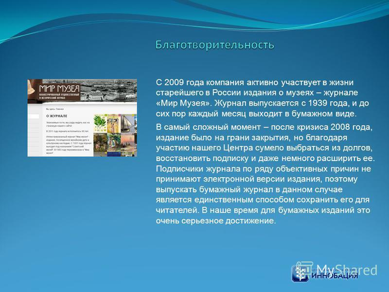 С 2009 года компания активно участвует в жизни старейшего в России издания о музеях – журнале «Мир Музея». Журнал выпускается с 1939 года, и до сих пор каждый месяц выходит в бумажном виде. В самый сложный момент – после кризиса 2008 года, издание бы