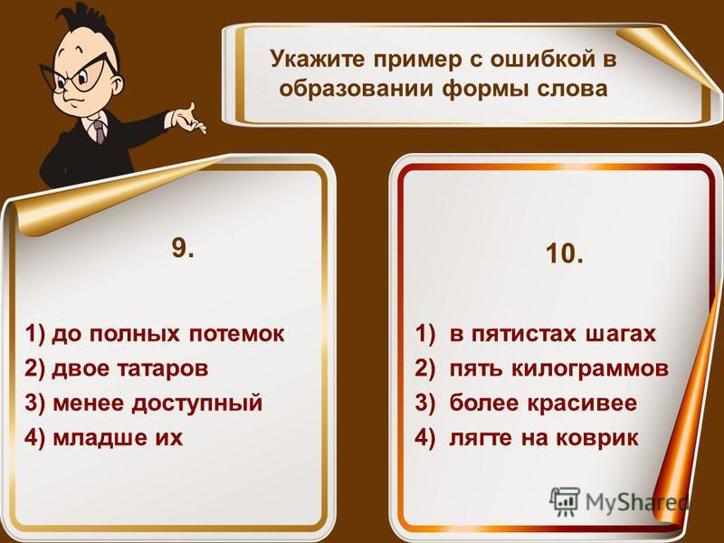Укажите пример с ошибкой в образовании формы слова 1) до полных потемок 2) двое татаров 3) менее доступный 4) младше их 9. 1) в пятистах шагах 2) пять килограммов 3) более красивее 4) лягте на коврик 10.