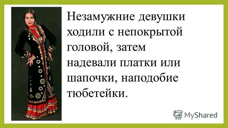Незамужние девушки ходили с непокрытой головой, затем надевали платки или шапочки, наподобие тюбетейки.