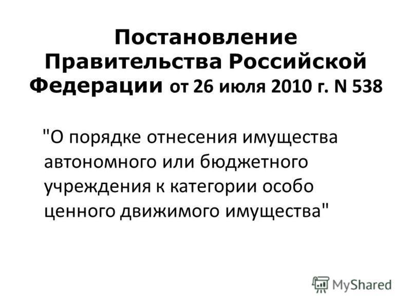 Постановление Правительства Российской Федерации от 26 июля 2010 г. N 538 О порядке отнесения имущества автономного или бюджетного учреждения к категории особо ценного движимого имущества