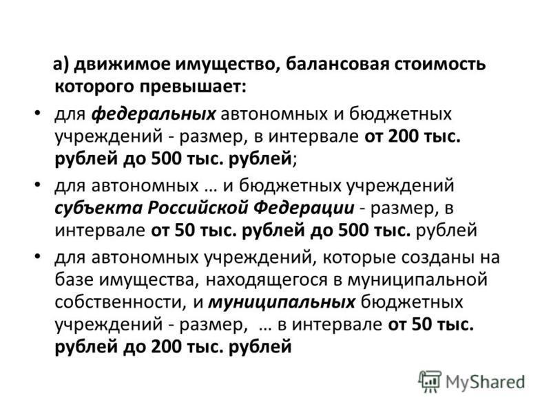 а) движимое имущество, балансовая стоимость которого превышает: для федеральных автономных и бюджетных учреждений - размер, в интервале от 200 тыс. рублей до 500 тыс. рублей; для автономных … и бюджетных учреждений субъекта Российской Федерации - раз