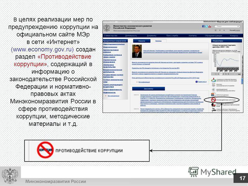 В целях реализации мер по предупреждению коррупции на официальном сайте МЭр в сети «Интернет» (www.economy.gov.ru) создан раздел «Противодействие коррупции», содержащий в информацию о законодательстве Российской Федерации и нормативно- правовых актах