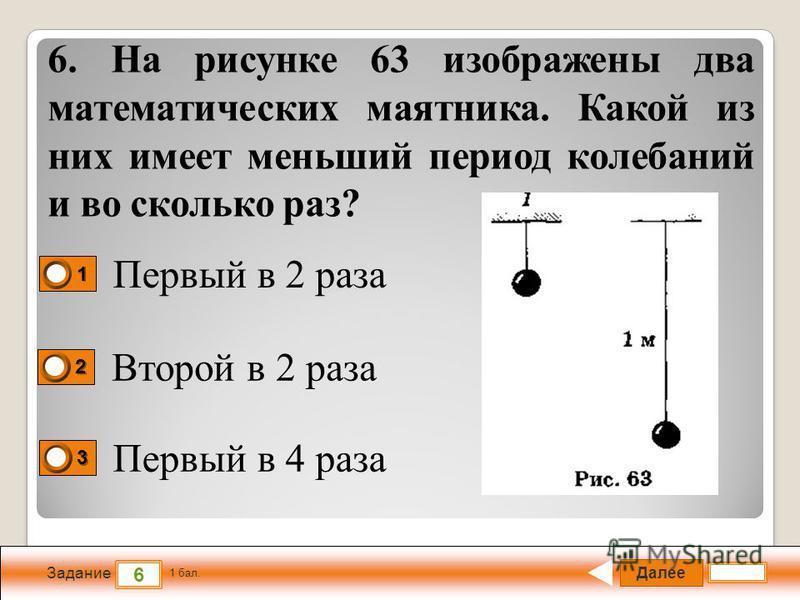 Далее 6 Задание 1 бал. 1111 2222 3333 6. На рисунке 63 изображены два математических маятника. Какой из них имеет меньший период колебаний и во сколько раз? Первый в 2 раза Второй в 2 раза Первый в 4 раза